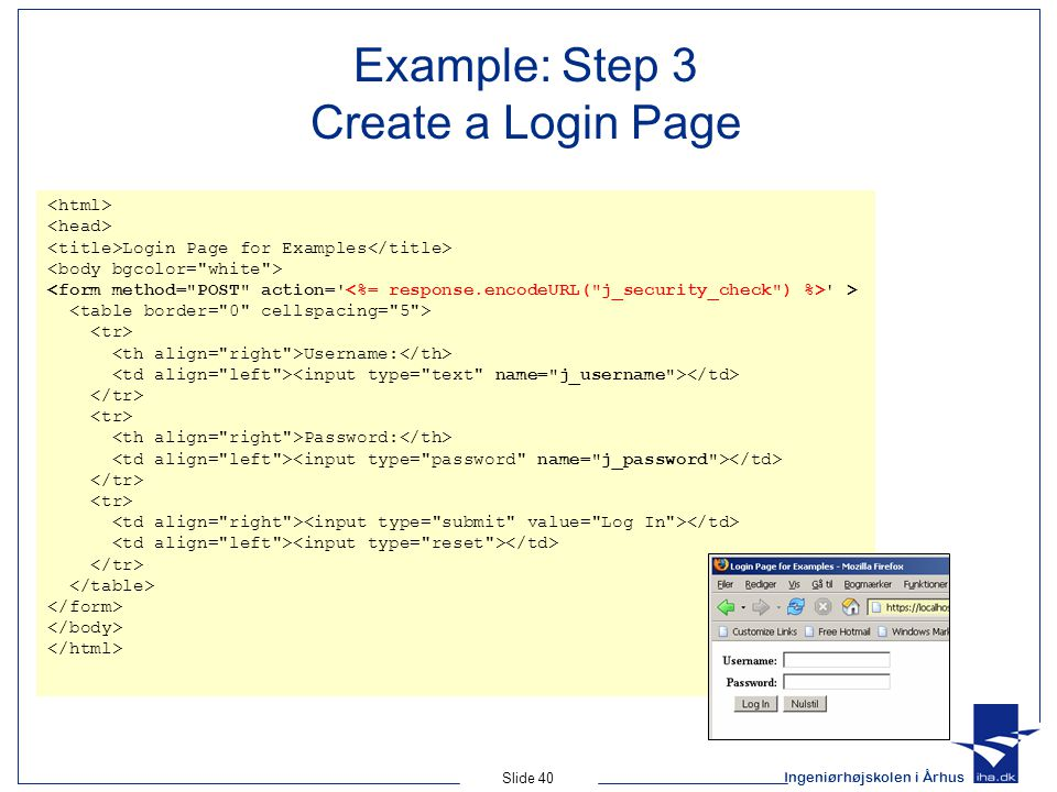 Ingeniørhøjskolen i Århus Slide 40 Example: Step 3 Create a Login Page Login Page for Examples > Username: Password: