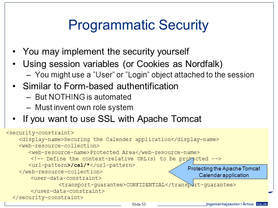 Ingeniørhøjskolen i Århus Slide 53 Programmatic Security You may implement the security yourself Using session variables (or Cookies as Nordfalk) –You might use a User or Login object attached to the session Similar to Form-based authentification –But NOTHING is automated –Must invent own role system If you want to use SSL with Apache Tomcat Securing the Calender application Protected Area /cal/* CONFIDENTIAL Protecting the Apache Tomcat Calendar application