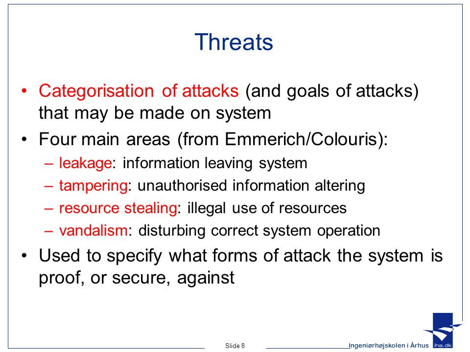 Ingeniørhøjskolen i Århus Slide 8 Threats Categorisation of attacks (and goals of attacks) that may be made on system Four main areas (from Emmerich/Colouris): –leakage: information leaving system –tampering: unauthorised information altering –resource stealing: illegal use of resources –vandalism: disturbing correct system operation Used to specify what forms of attack the system is proof, or secure, against