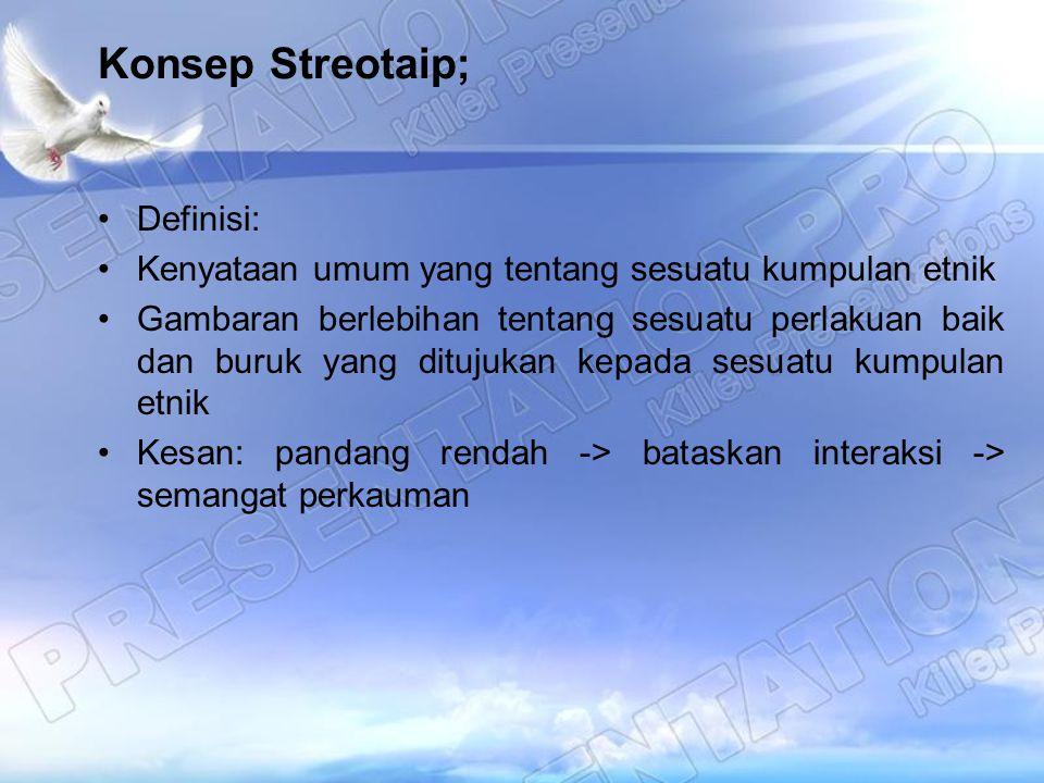 Konsep Streotaip; Definisi: Kenyataan umum yang tentang sesuatu kumpulan etnik Gambaran berlebihan tentang sesuatu perlakuan baik dan buruk yang dituj