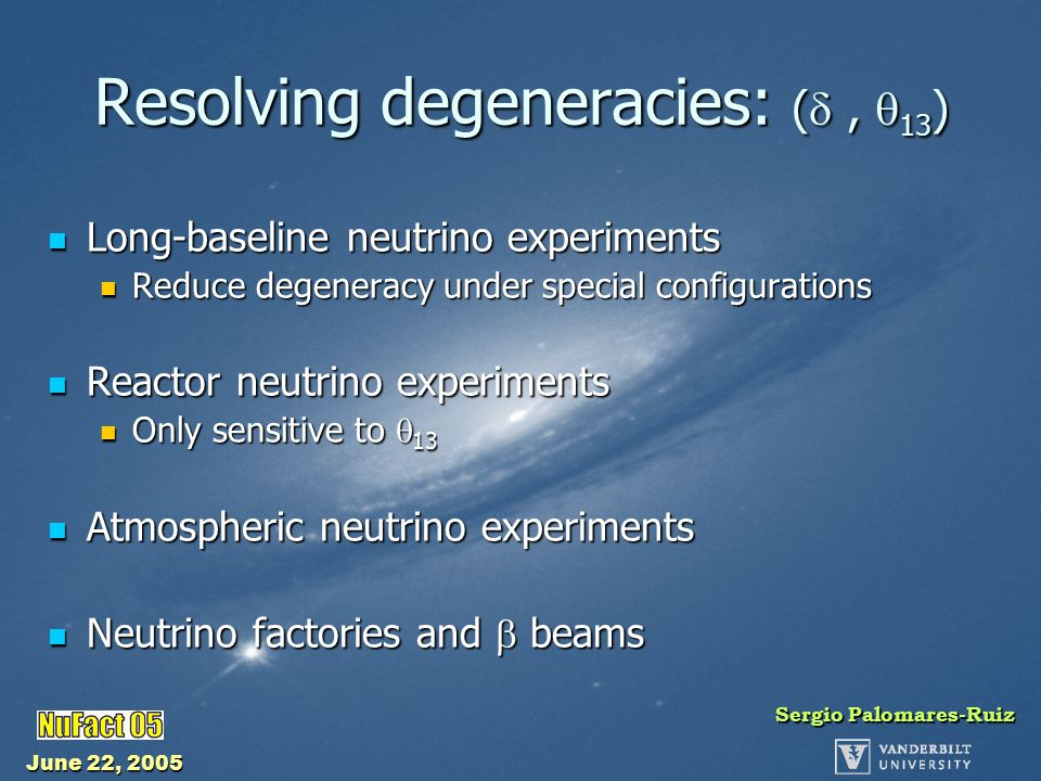 June 22, 2005 Sergio Palomares-Ruiz Conclusions Resolving degeneracies is a crucial task Resolving degeneracies is a crucial task Super-NO A: 2 off-axis (LAr) detectors with same L/E using the NuMI beam → determination of sign(  m 2 31 ) free of degeneracies Super-NO A: 2 off-axis (LAr) detectors with same L/E using the NuMI beam → determination of sign(  m 2 31 ) free of degeneracies Only need of 5 years of neutrino run to resolve the type of hierarchy down to sin 2 2  13 = 0.02 with Proton Driver (for all values of  ) Only need of 5 years of neutrino run to resolve the type of hierarchy down to sin 2 2  13 = 0.02 with Proton Driver (for all values of  ) Better capabilities than NO A + T2K at HK for determining the type of mass hierarchy Better capabilities than NO A + T2K at HK for determining the type of mass hierarchy