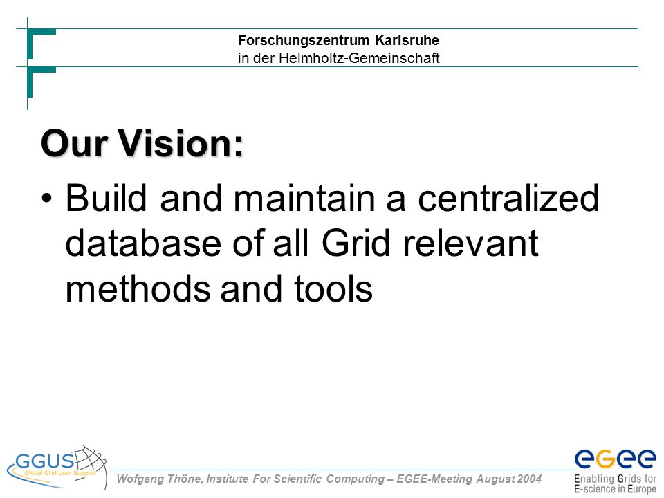 Forschungszentrum Karlsruhe in der Helmholtz-Gemeinschaft Wofgang Thöne, Institute For Scientific Computing – EGEE-Meeting August 2004 Our Vision: Build and maintain a centralized database of all Grid relevant methods and tools