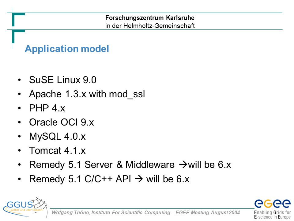 Forschungszentrum Karlsruhe in der Helmholtz-Gemeinschaft Wofgang Thöne, Institute For Scientific Computing – EGEE-Meeting August 2004 Application model SuSE Linux 9.0 Apache 1.3.x with mod_ssl PHP 4.x Oracle OCI 9.x MySQL 4.0.x Tomcat 4.1.x Remedy 5.1 Server & Middleware  will be 6.x Remedy 5.1 C/C++ API  will be 6.x