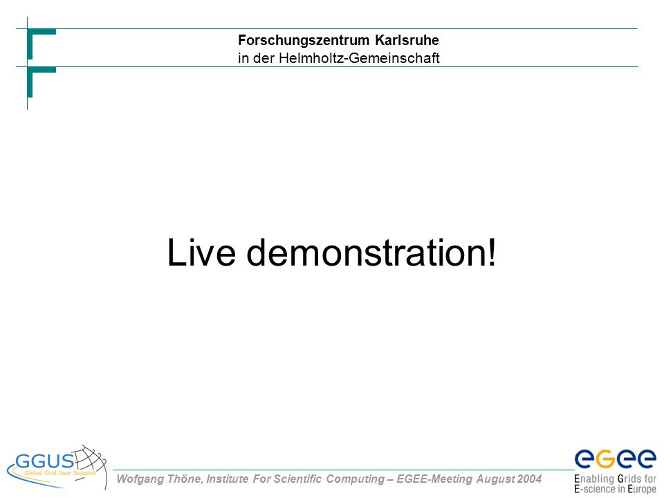 Forschungszentrum Karlsruhe in der Helmholtz-Gemeinschaft Wofgang Thöne, Institute For Scientific Computing – EGEE-Meeting August 2004 Live demonstration!
