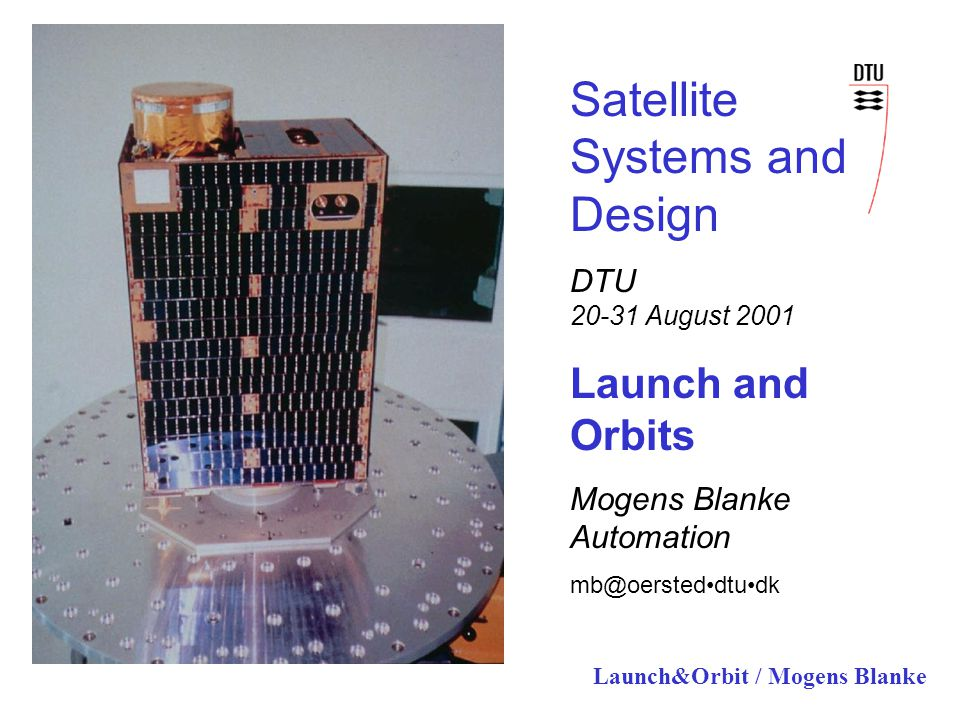 Launch&Orbit / Mogens Blanke Satellite Systems and Design DTU 20-31 August 2001 Launch and Orbits Mogens Blanke Automation mb@oersteddtudk