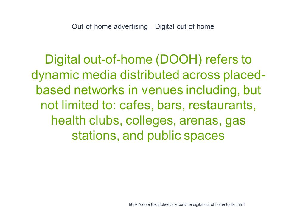 Out-of-home advertising - Digital out of home 1 Digital out-of-home (DOOH) refers to dynamic media distributed across placed- based networks in venues