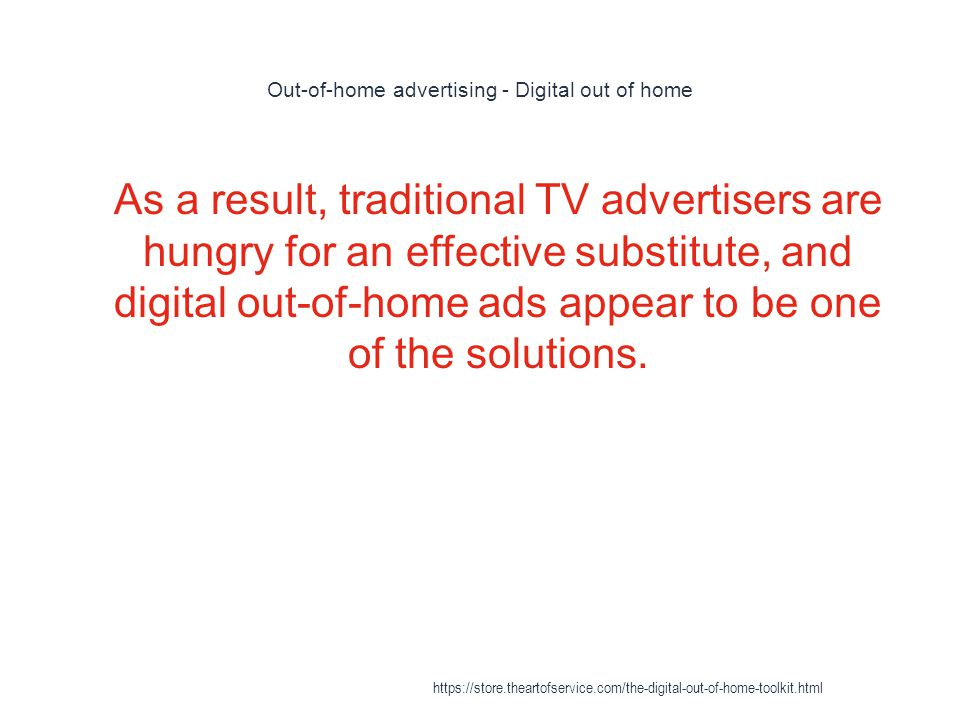 Out-of-home advertising - Digital out of home 1 As a result, traditional TV advertisers are hungry for an effective substitute, and digital out-of-hom