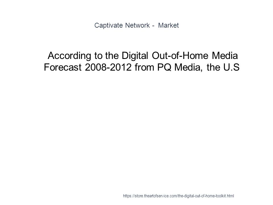 Captivate Network - Market 1 According to the Digital Out-of-Home Media Forecast 2008-2012 from PQ Media, the U.S https://store.theartofservice.com/th