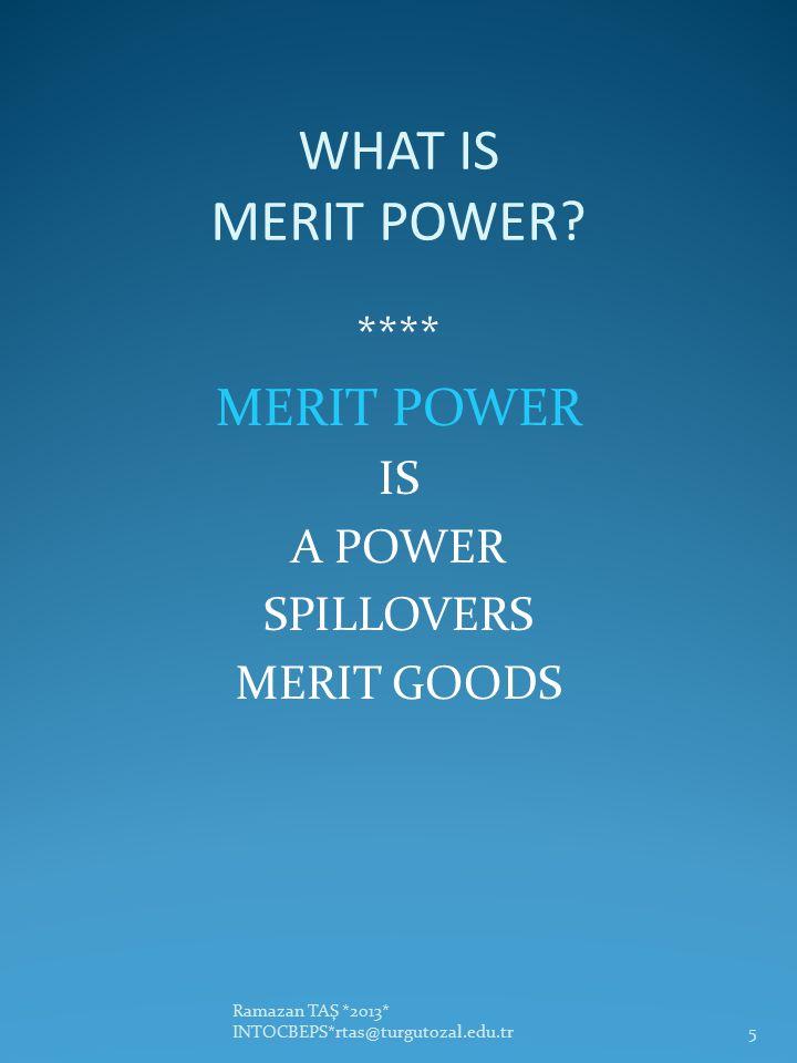 WHAT IS MERIT POWER? **** MERIT POWER IS A POWER SPILLOVERS MERIT GOODS Ramazan TAŞ *2013* INTOCBEPS*rtas@turgutozal.edu.tr5