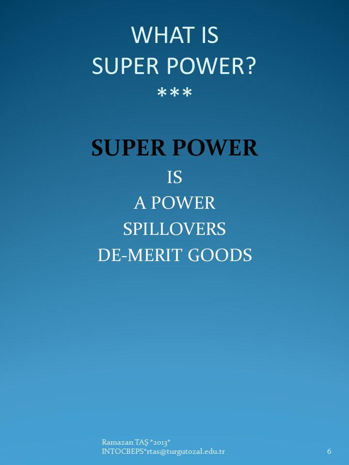 WHAT IS SUPER POWER? *** SUPER POWER IS A POWER SPILLOVERS DE-MERIT GOODS Ramazan TAŞ *2013* INTOCBEPS*rtas@turgutozal.edu.tr6