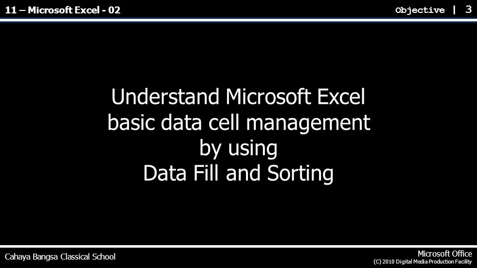 Understand Microsoft Excel basic data cell management by using Data Fill and Sorting Objective | 3 Cahaya Bangsa Classical School Microsoft Office (C) 2010 Digital Media Production Facility 11 – Microsoft Excel - 02