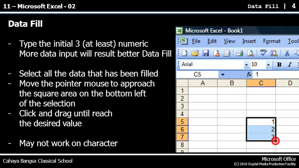 Data Fill | 4 Cahaya Bangsa Classical School Microsoft Office (C) 2010 Digital Media Production Facility Data Fill -Type the initial 3 (at least) numeric More data input will result better Data Fill -Select all the data that has been filled -Move the pointer mouse to approach the square area on the bottom left of the selection -Click and drag until reach the desired value -May not work on character 11 – Microsoft Excel - 02