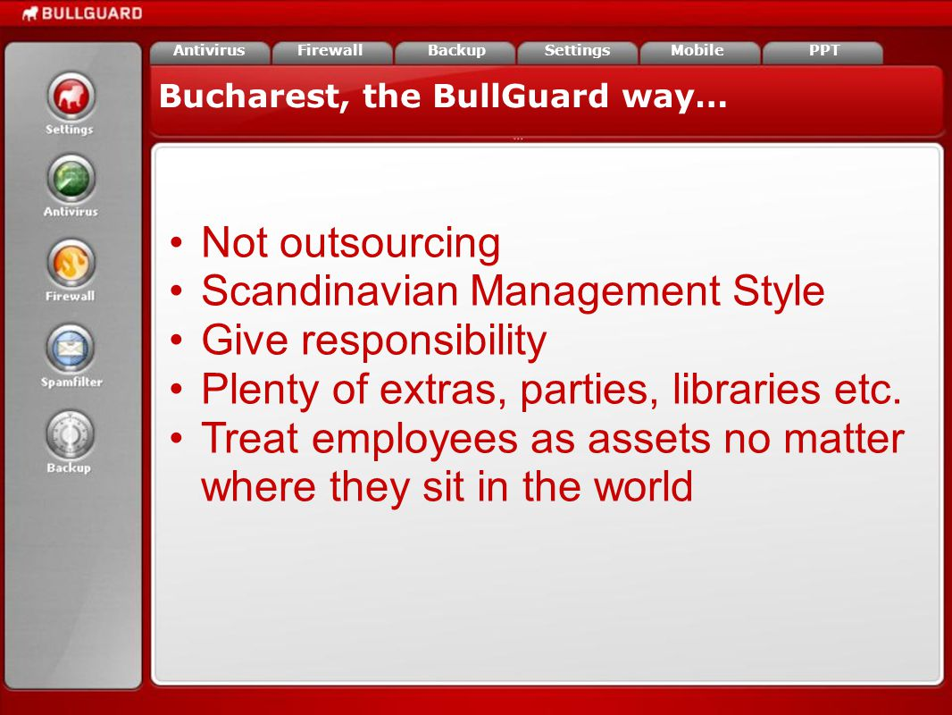 Bucharest, the BullGuard way… FirewallAntivirusBackupSettingsMobilePPT Not outsourcing Scandinavian Management Style Give responsibility Plenty of extras, parties, libraries etc.