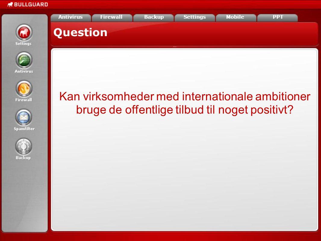 Question FirewallAntivirusBackupSettingsMobilePPT Kan virksomheder med internationale ambitioner bruge de offentlige tilbud til noget positivt