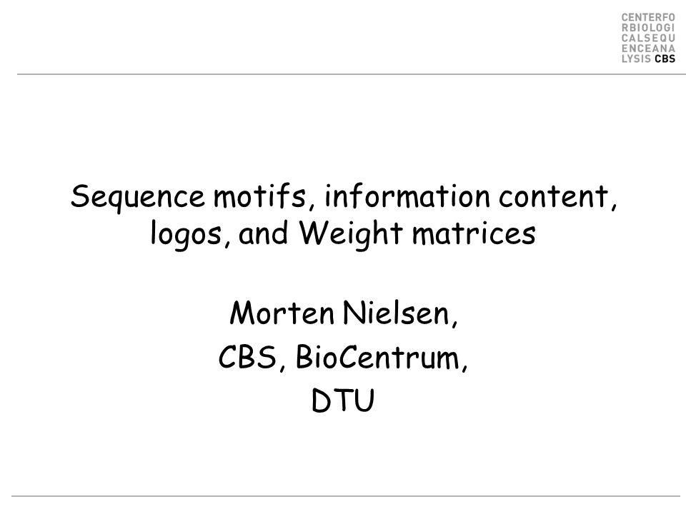 Sequence motifs, information content, logos, and Weight matrices Morten Nielsen, CBS, BioCentrum, DTU