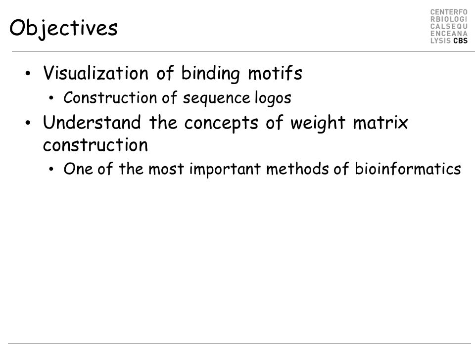 Objectives Visualization of binding motifs Construction of sequence logos Understand the concepts of weight matrix construction One of the most import