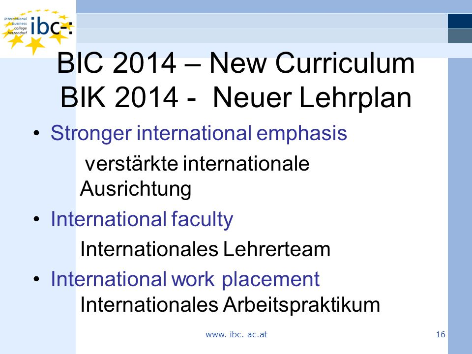 BIC 2014 – New Curriculum BIK 2014 - Neuer Lehrplan Stronger international emphasis verstärkte internationale Ausrichtung International faculty Internationales Lehrerteam International work placement Internationales Arbeitspraktikum www.