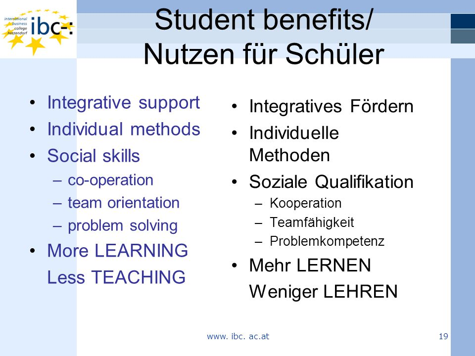 Student benefits/ Nutzen für Schüler Integratives Fördern Individuelle Methoden Soziale Qualifikation –Kooperation –Teamfähigkeit –Problemkompetenz Mehr LERNEN Weniger LEHREN Integrative support Individual methods Social skills –co-operation –team orientation –problem solving More LEARNING Less TEACHING www.