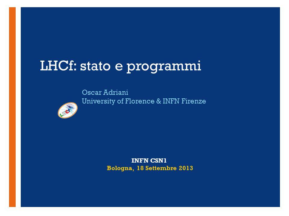 + LHCf: stato e programmi Oscar Adriani University of Florence & INFN Firenze INFN CSN1 Bologna, 18 Settembre 2013
