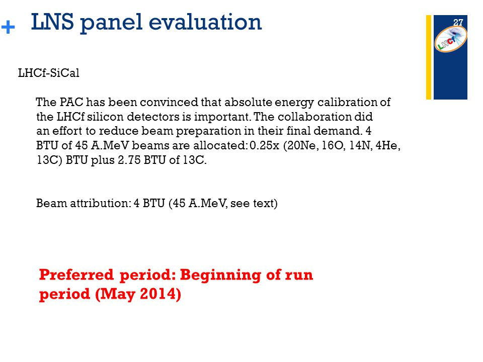+ LNS panel evaluation Preferred period: Beginning of run period (May 2014) 27 LHCf-SiCal The PAC has been convinced that absolute energy calibration of the LHCf silicon detectors is important.