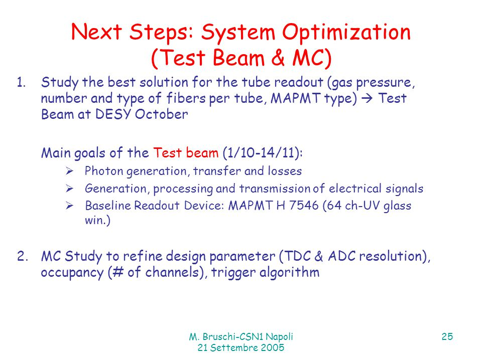 M. Bruschi-CSN1 Napoli 21 Settembre 2005 25 Next Steps: System Optimization (Test Beam & MC) 1.Study the best solution for the tube readout (gas press