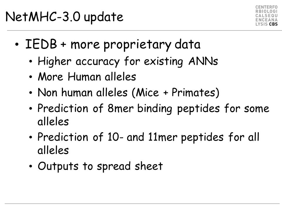 NetMHC-3.0 update IEDB + more proprietary data Higher accuracy for existing ANNs More Human alleles Non human alleles (Mice + Primates) Prediction of