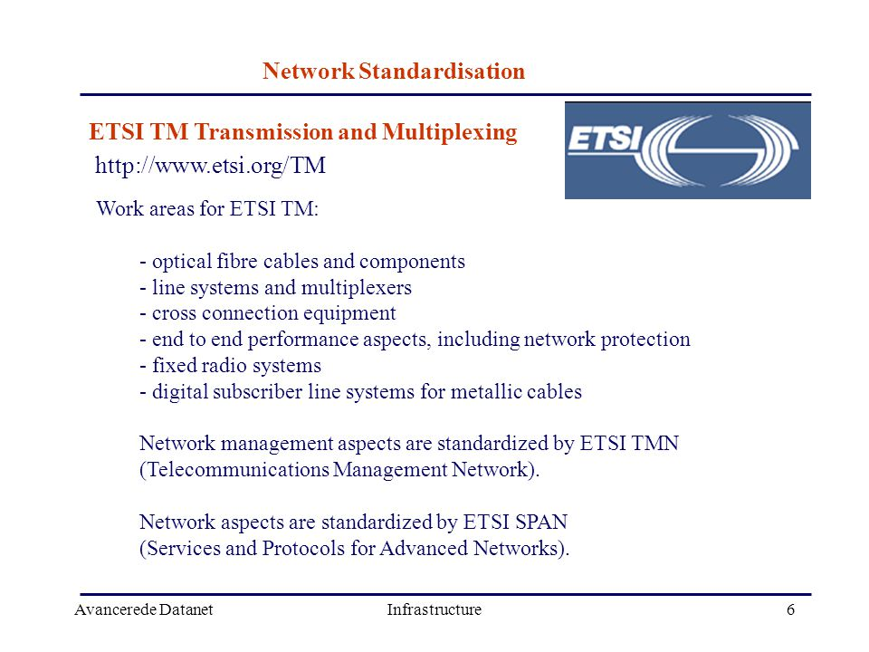 Avancerede DatanetInfrastructure6 http://www.etsi.org/TM ETSI TM Transmission and Multiplexing Work areas for ETSI TM: - optical fibre cables and components - line systems and multiplexers - cross connection equipment - end to end performance aspects, including network protection - fixed radio systems - digital subscriber line systems for metallic cables Network management aspects are standardized by ETSI TMN (Telecommunications Management Network).