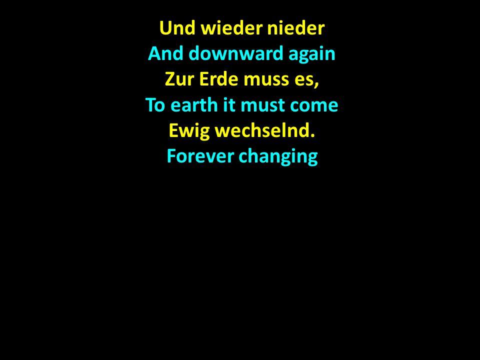 Und wieder nieder And downward again Zur Erde muss es, To earth it must come Ewig wechselnd.