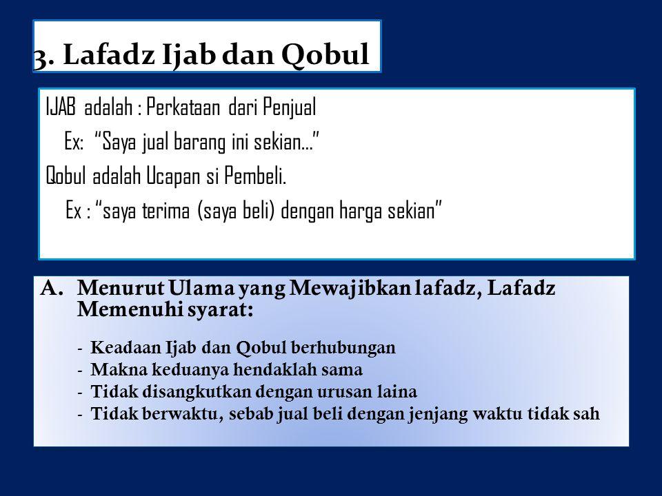 """3. Lafadz Ijab dan Qobul IJAB adalah : Perkataan dari Penjual Ex: """"Saya jual barang ini sekian…"""" Qobul adalah Ucapan si Pembeli. Ex : """"saya terima (sa"""