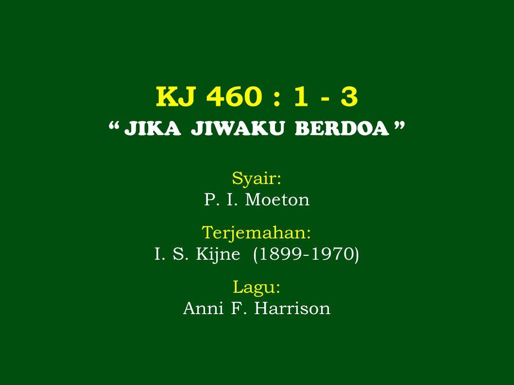 "KJ 460 : 1 - 3 "" JIKA JIWAKU BERDOA "" Syair: P. I. Moeton Terjemahan: I. S. Kijne (1899-1970) Lagu: Anni F. Harrison"