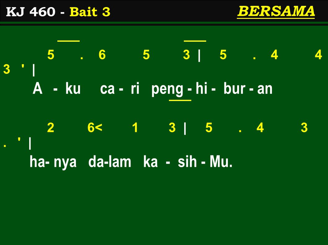 5. 6 5 3 | 5. 4 4 3 ' | A - ku ca - ri peng - hi - bur - an 2 6< 1 3 | 5. 4 3. ' | ha- nya da-lam ka - sih - Mu. KJ 460 - Bait 3 BERSAMA