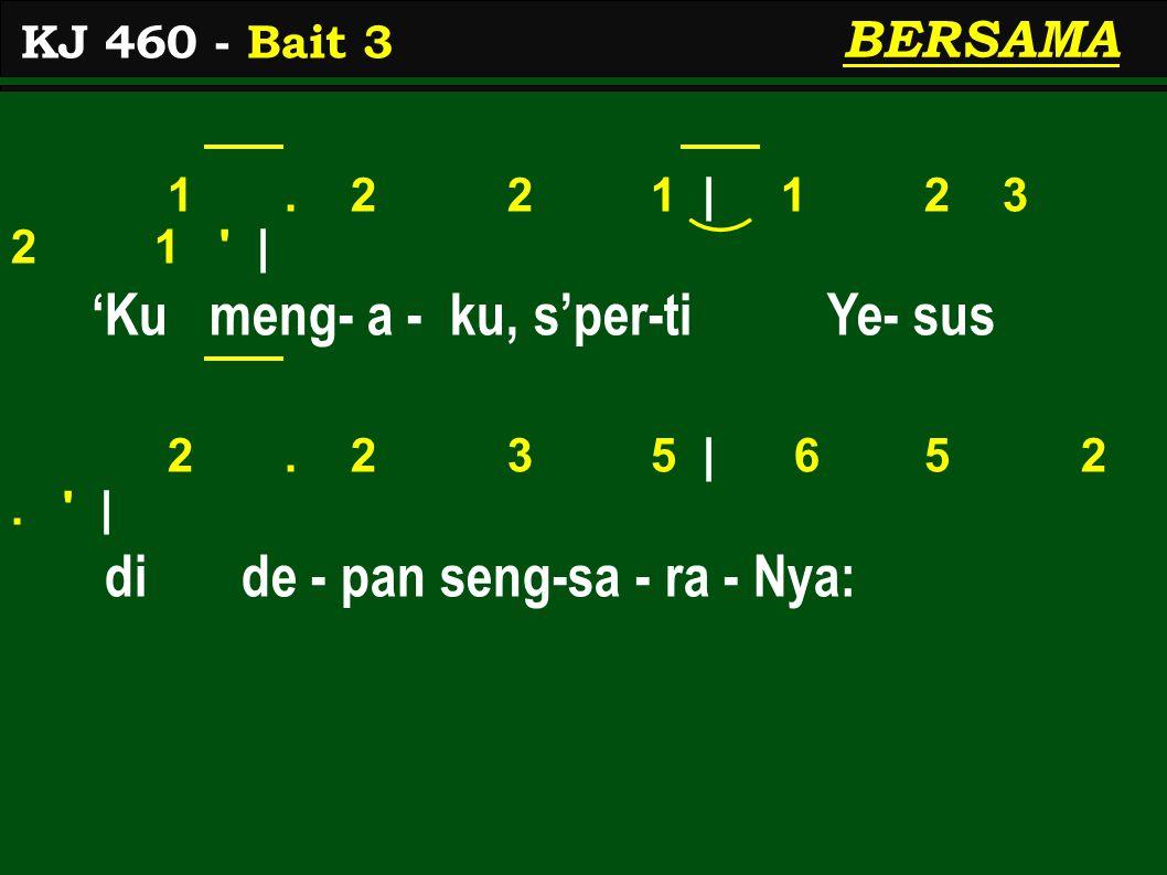 1. 2 2 1 | 1 2 3 2 1 ' | 'Ku meng- a - ku, s'per-ti Ye- sus 2. 2 3 5 | 6 5 2. ' | di de - pan seng-sa - ra - Nya: KJ 460 - Bait 3 BERSAMA