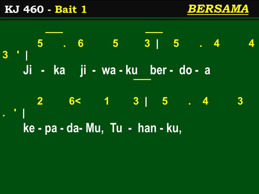 5. 6 5 3 | 5. 4 4 3 ' | Ji - ka ji - wa - ku ber - do - a 2 6< 1 3 | 5. 4 3. ' | ke - pa - da- Mu, Tu - han - ku, KJ 460 - Bait 1 BERSAMA