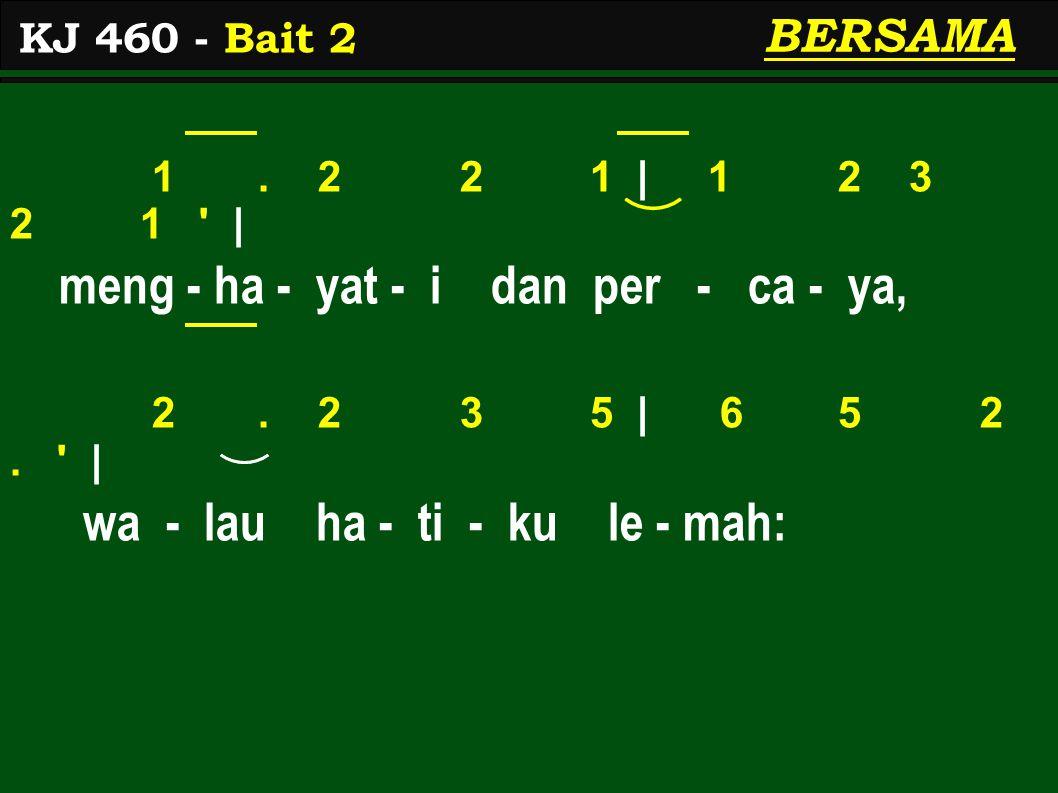 1. 2 2 1 | 1 2 3 2 1 ' | meng - ha - yat - i dan per - ca - ya, 2. 2 3 5 | 6 5 2. ' | wa - lau ha - ti - ku le - mah: KJ 460 - Bait 2 BERSAMA