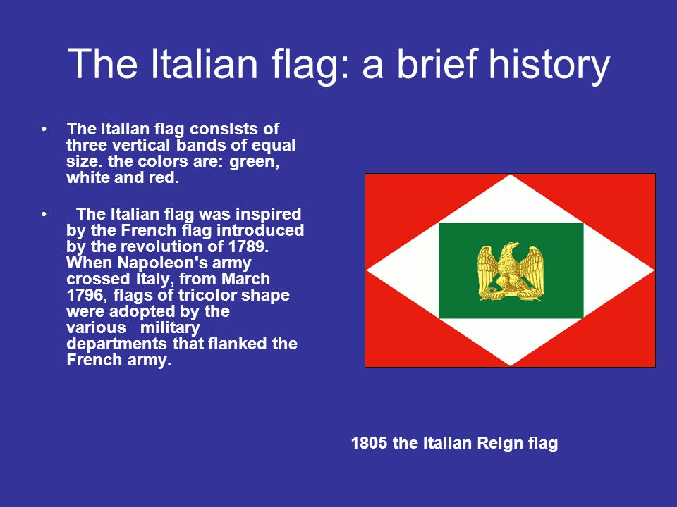 The Italian flag: a brief history The Italian flag consists of three vertical bands of equal size. the colors are: green, white and red. The Italian f