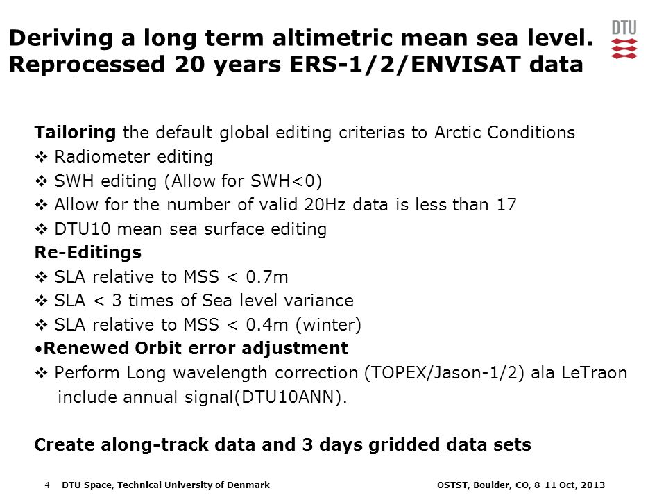 4DTU Space, Technical University of Denmark OSTST, Boulder, CO, 8-11 Oct, 2013 Tailoring the default global editing criterias to Arctic Conditions  Radiometer editing  SWH editing (Allow for SWH<0)  Allow for the number of valid 20Hz data is less than 17  DTU10 mean sea surface editing Re-Editings  SLA relative to MSS < 0.7m  SLA < 3 times of Sea level variance  SLA relative to MSS < 0.4m (winter) Renewed Orbit error adjustment  Perform Long wavelength correction (TOPEX/Jason-1/2) ala LeTraon include annual signal(DTU10ANN).