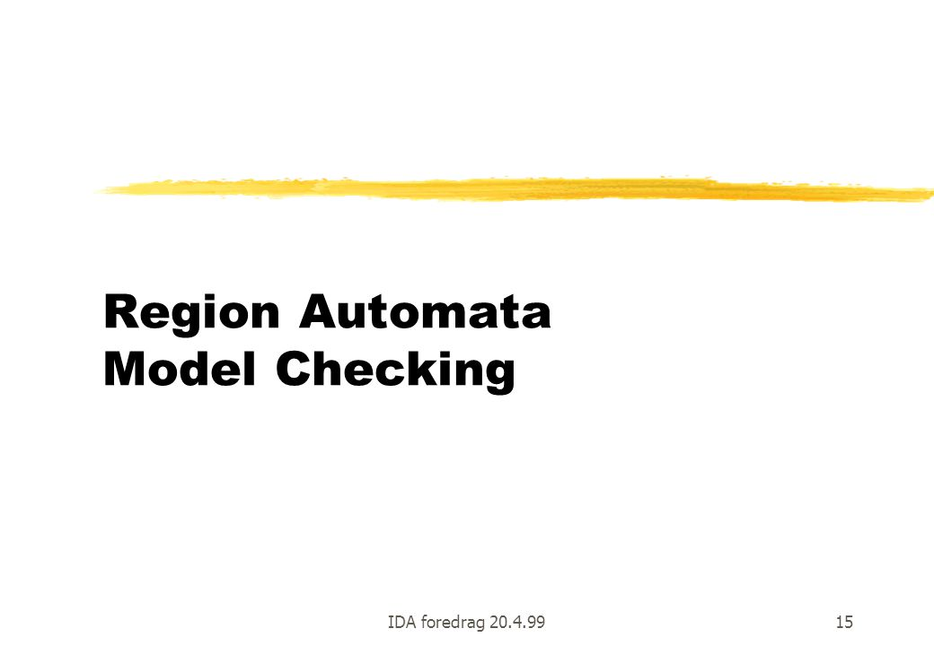 IDA foredrag 20.4.9915 Region Automata Model Checking