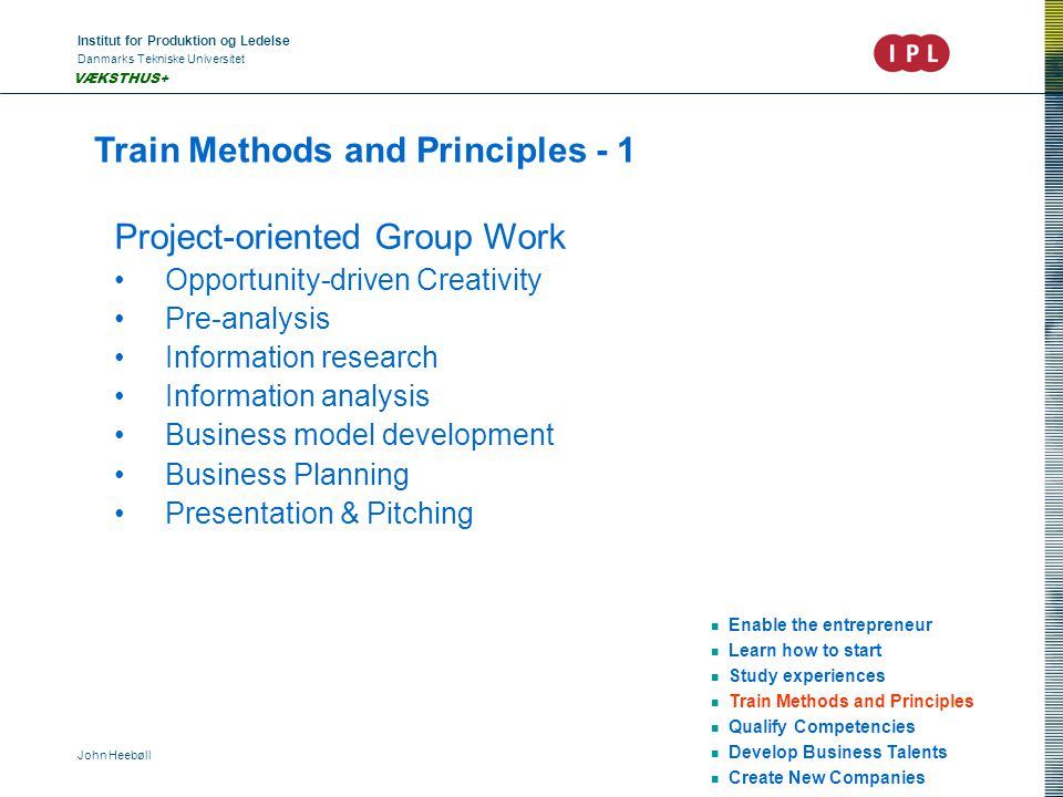 Institut for Produktion og Ledelse Danmarks Tekniske Universitet John Heebøll VÆKSTHUS+ Train Methods and Principles - 1 Enable the entrepreneur Learn how to start Study experiences Train Methods and Principles Qualify Competencies Develop Business Talents Create New Companies Project-oriented Group Work Opportunity-driven Creativity Pre-analysis Information research Information analysis Business model development Business Planning Presentation & Pitching