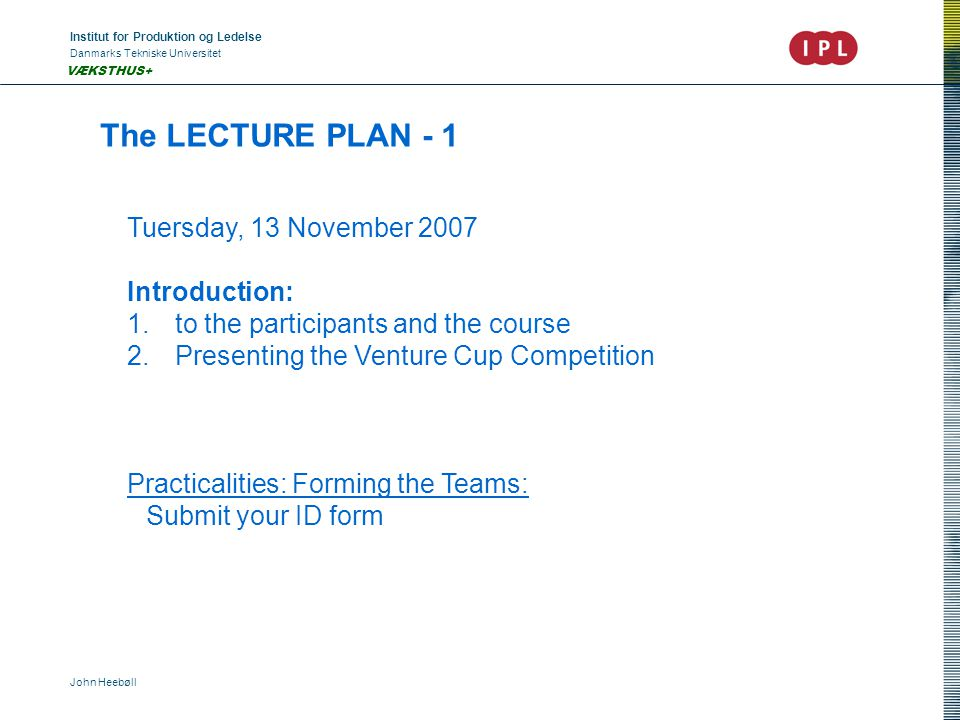 Institut for Produktion og Ledelse Danmarks Tekniske Universitet John Heebøll VÆKSTHUS+ The LECTURE PLAN - 1 Tuersday, 13 November 2007 Introduction: 1.to the participants and the course 2.Presenting the Venture Cup Competition Practicalities: Forming the Teams: Submit your ID form