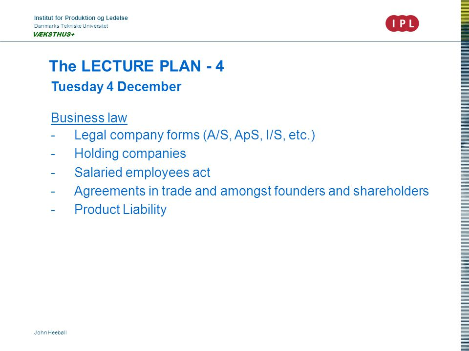 Institut for Produktion og Ledelse Danmarks Tekniske Universitet John Heebøll VÆKSTHUS+ The LECTURE PLAN - 4 Tuesday 4 December Business law -Legal company forms (A/S, ApS, I/S, etc.) -Holding companies -Salaried employees act -Agreements in trade and amongst founders and shareholders -Product Liability