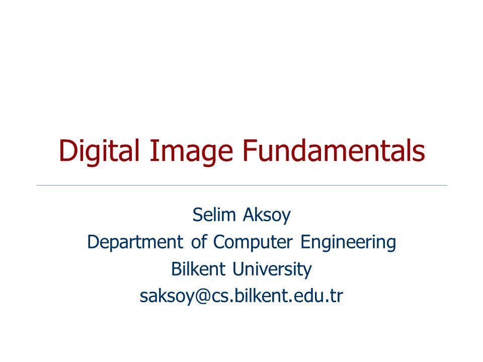 Digital Image Fundamentals Selim Aksoy Department of Computer Engineering Bilkent University saksoy@cs.bilkent.edu.tr