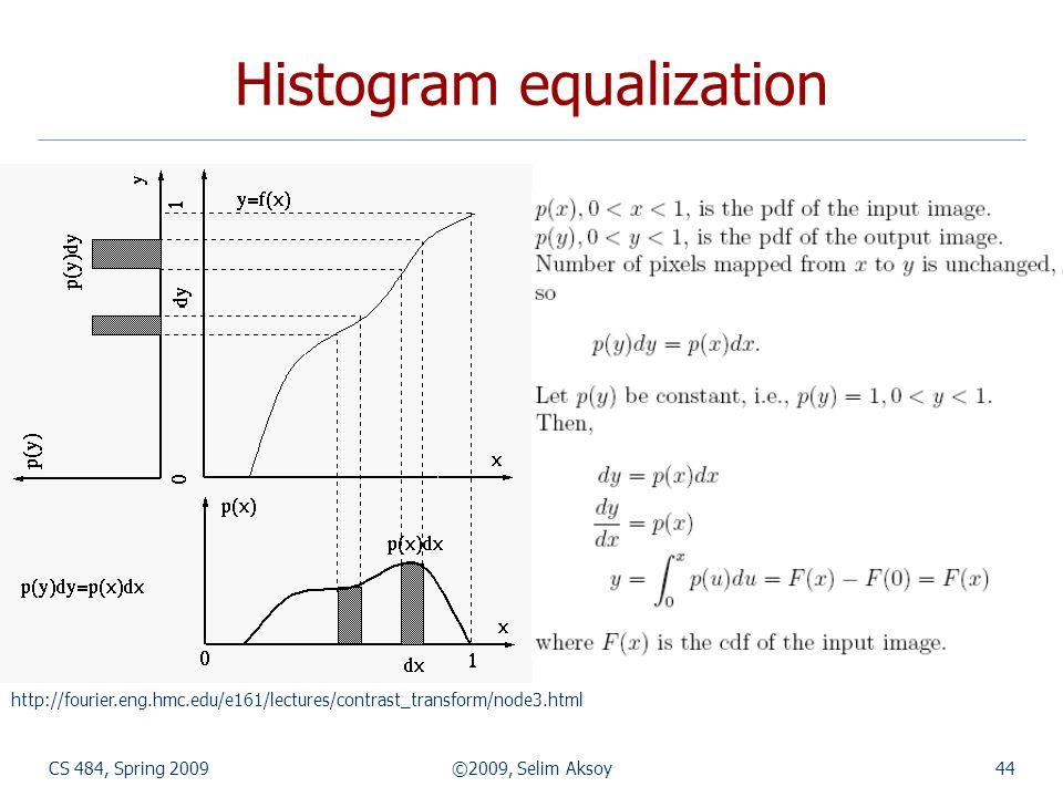 CS 484, Spring 2009©2009, Selim Aksoy44 Histogram equalization http://fourier.eng.hmc.edu/e161/lectures/contrast_transform/node3.html
