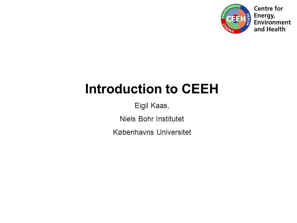 Introduction to CEEH Eigil Kaas, Niels Bohr Institutet Københavns Universitet