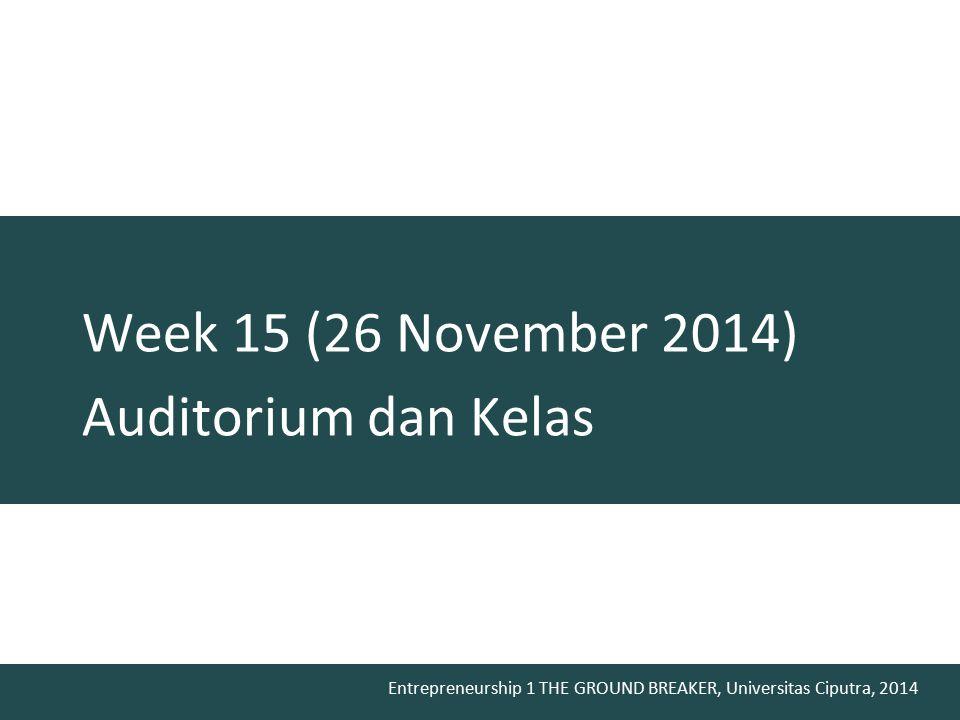 Entrepreneurship 1 THE GROUND BREAKER, Universitas Ciputra, 2014 Week 15 (26 November 2014) Auditorium dan Kelas