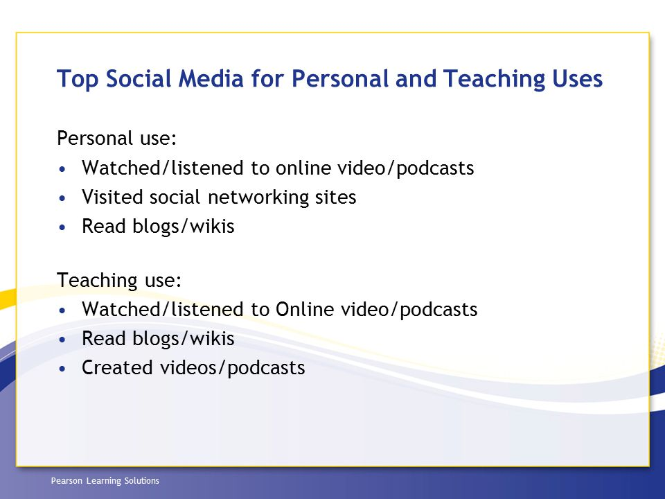 Pearson Learning Solutions Top Social Media for Personal and Teaching Uses Personal use: Watched/listened to online video/podcasts Visited social netw