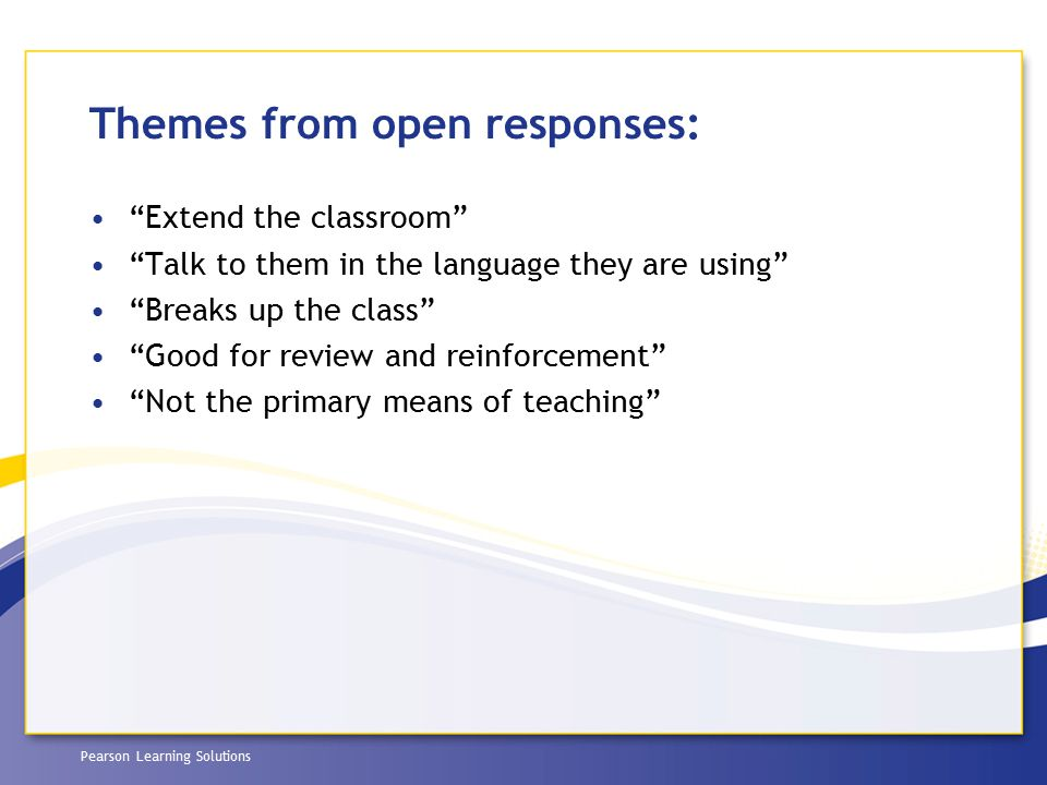 "Pearson Learning Solutions Themes from open responses: ""Extend the classroom"" ""Talk to them in the language they are using"" ""Breaks up the class"" ""Goo"