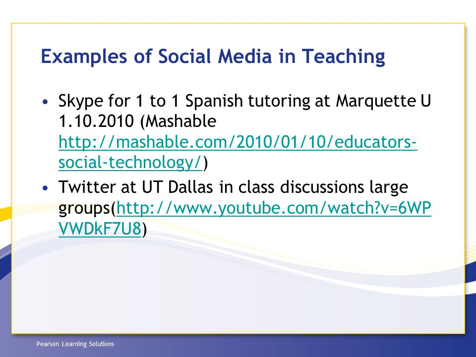 Pearson Learning Solutions Examples of Social Media in Teaching Skype for 1 to 1 Spanish tutoring at Marquette U 1.10.2010 (Mashable http://mashable.c
