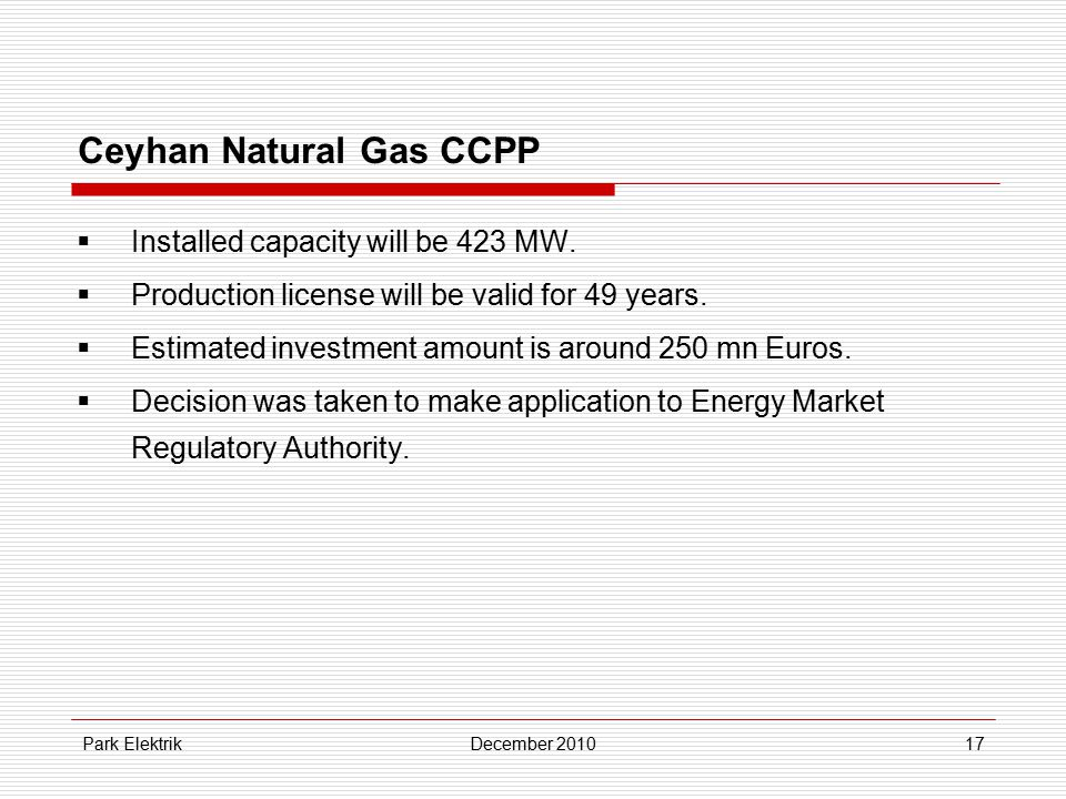 Park ElektrikDecember 201017 Ceyhan Natural Gas CCPP  Installed capacity will be 423 MW.  Production license will be valid for 49 years.  Estimated