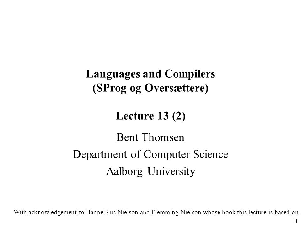 1 Languages and Compilers (SProg og Oversættere) Lecture 13 (2) Bent Thomsen Department of Computer Science Aalborg University With acknowledgement to Hanne Riis Nielson and Flemming Nielson whose book this lecture is based on.