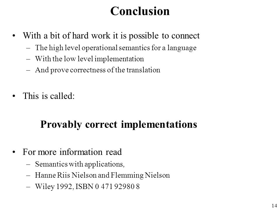 14 Conclusion With a bit of hard work it is possible to connect –The high level operational semantics for a language –With the low level implementatio
